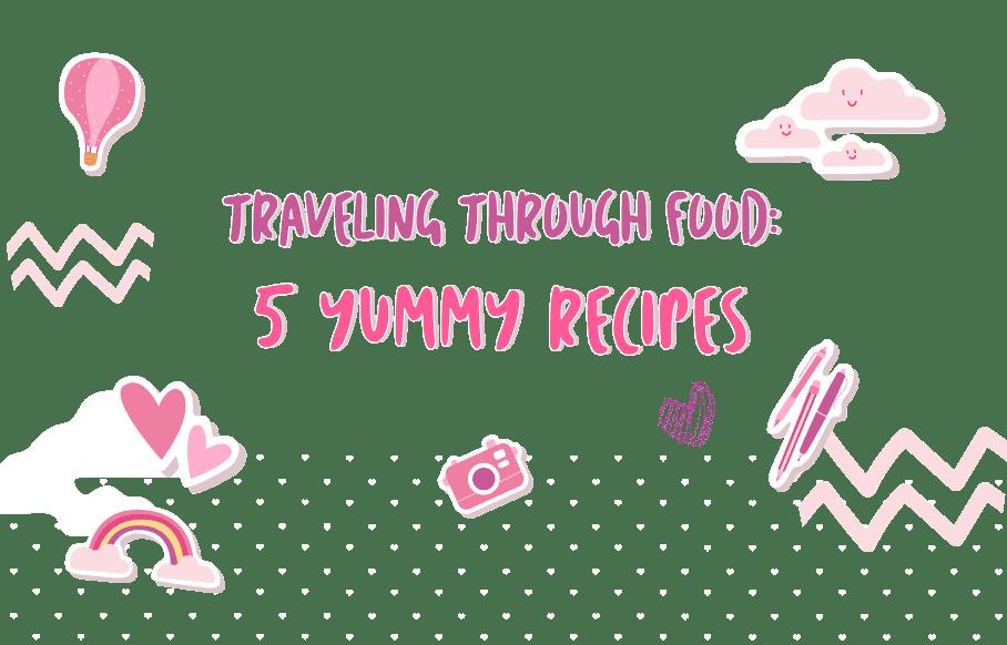 Travelling Through Food: 5 Yummy Recipes